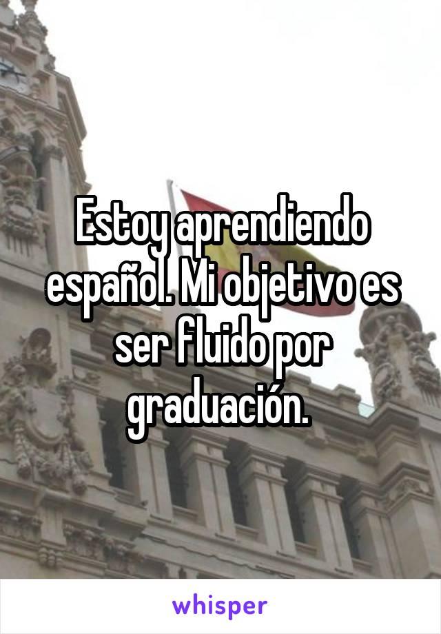 Estoy aprendiendo español. Mi objetivo es ser fluido por graduación.
