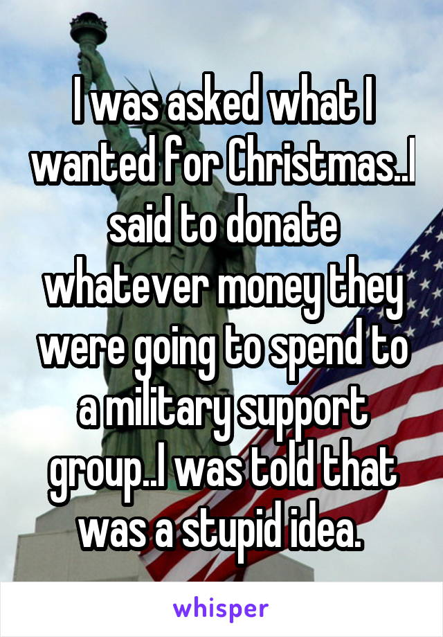 I was asked what I wanted for Christmas..I said to donate whatever money they were going to spend to a military support group..I was told that was a stupid idea.