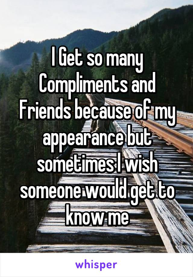 I Get so many Compliments and Friends because of my appearance but sometimes I wish someone would get to know me
