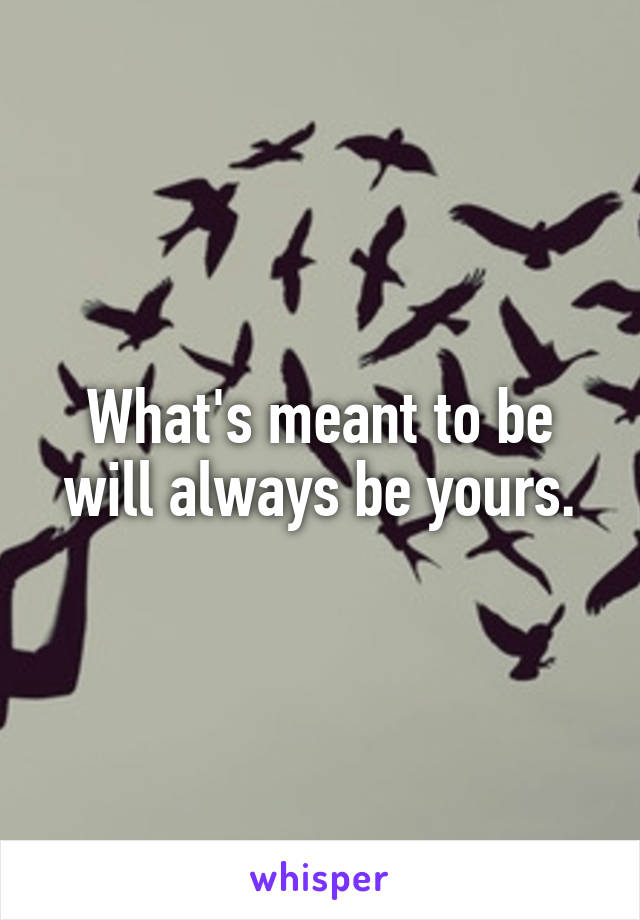 What's meant to be will always be yours.