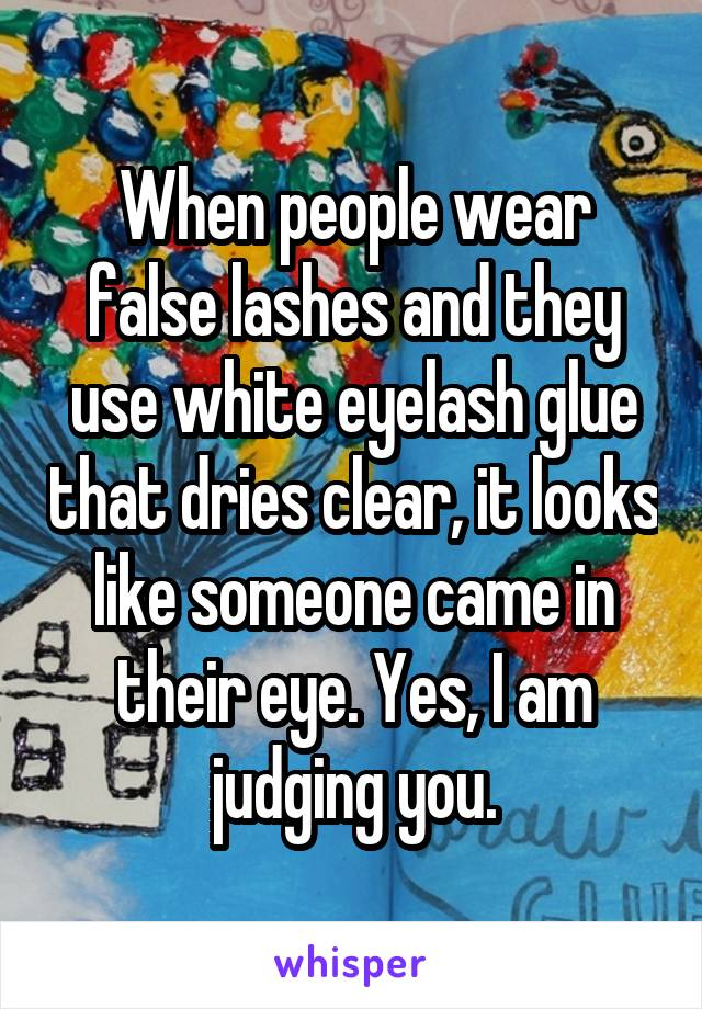 When people wear false lashes and they use white eyelash glue that dries clear, it looks like someone came in their eye. Yes, I am judging you.