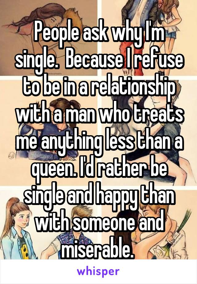 People ask why I'm single.  Because I refuse to be in a relationship with a man who treats me anything less than a queen. I'd rather be single and happy than with someone and miserable.