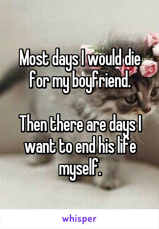 Most days I would die for my boyfriend.  Then there are days I want to end his life myself.