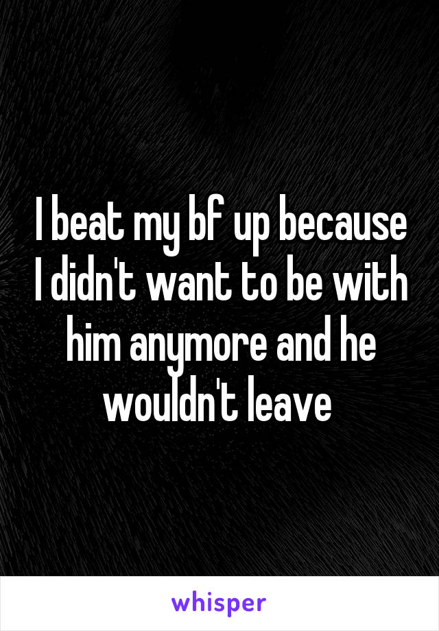 I beat my bf up because I didn't want to be with him anymore and he wouldn't leave