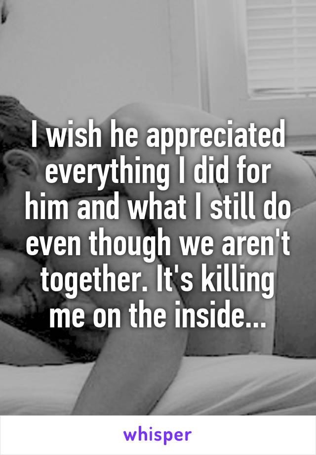 I wish he appreciated everything I did for him and what I still do even though we aren't together. It's killing me on the inside...