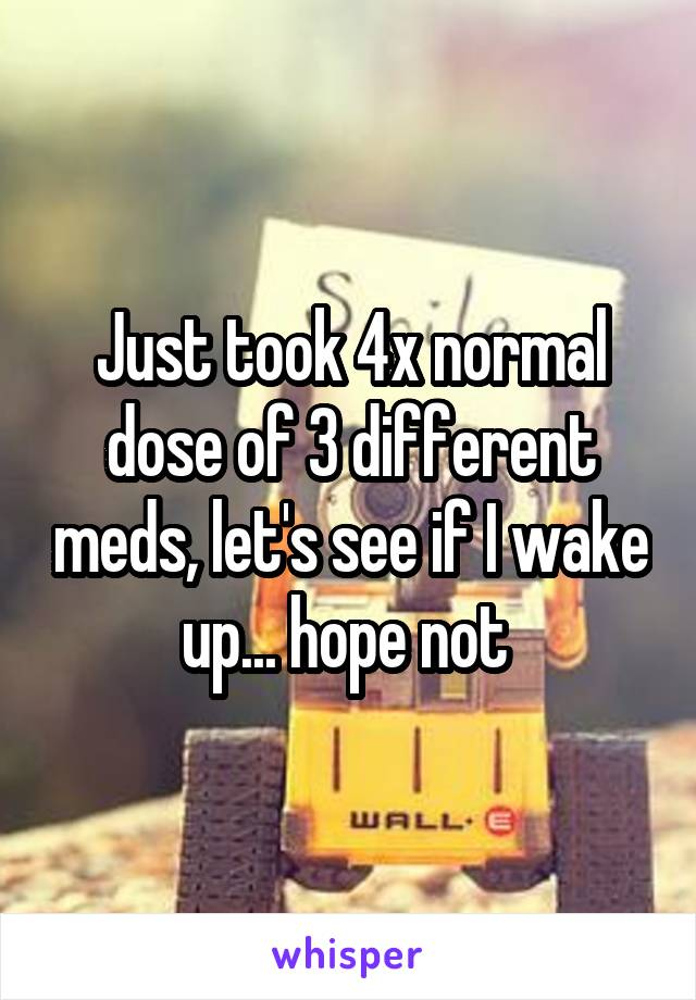 Just took 4x normal dose of 3 different meds, let's see if I wake up... hope not