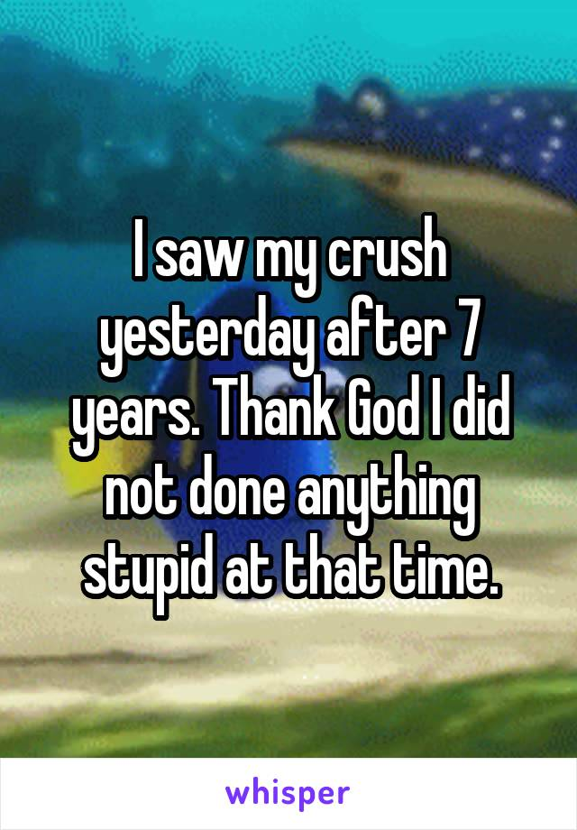 I saw my crush yesterday after 7 years. Thank God I did not done anything stupid at that time.