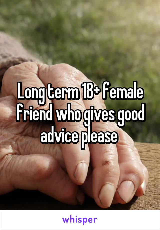 Long term 18+ female friend who gives good advice please