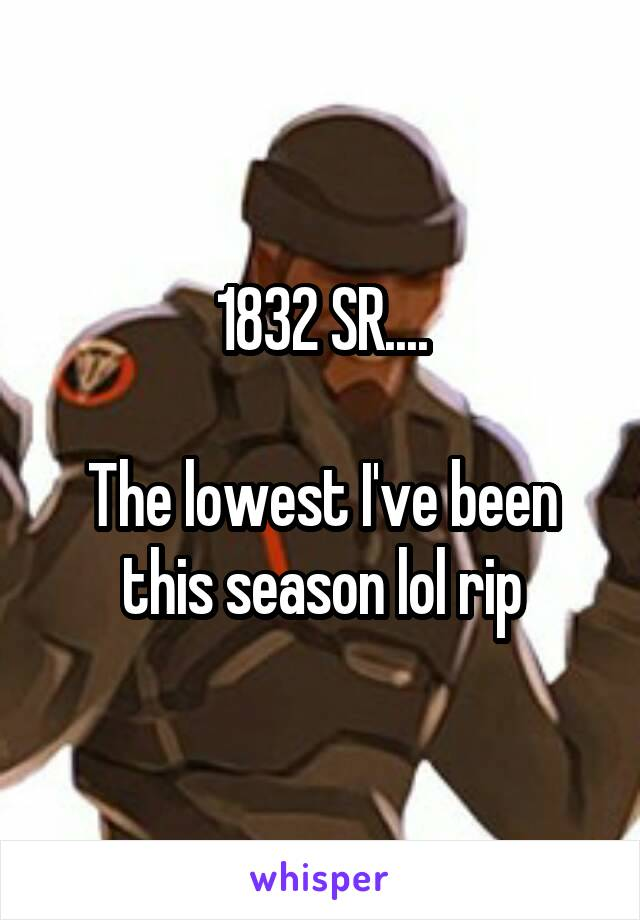 1832 SR....  The lowest I've been this season lol rip