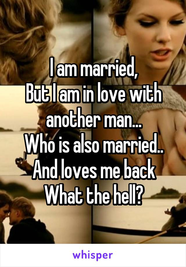 I am married, But I am in love with another man... Who is also married.. And loves me back What the hell?