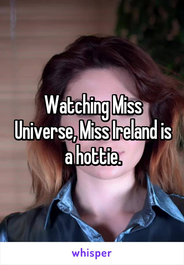 Watching Miss Universe, Miss Ireland is a hottie.