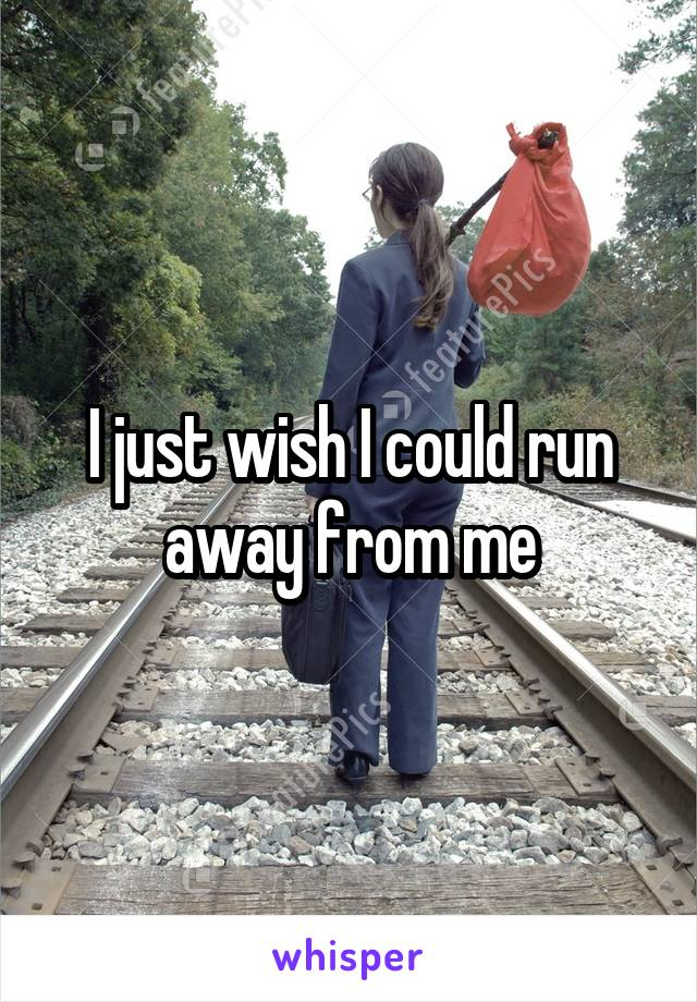 I just wish I could run away from me