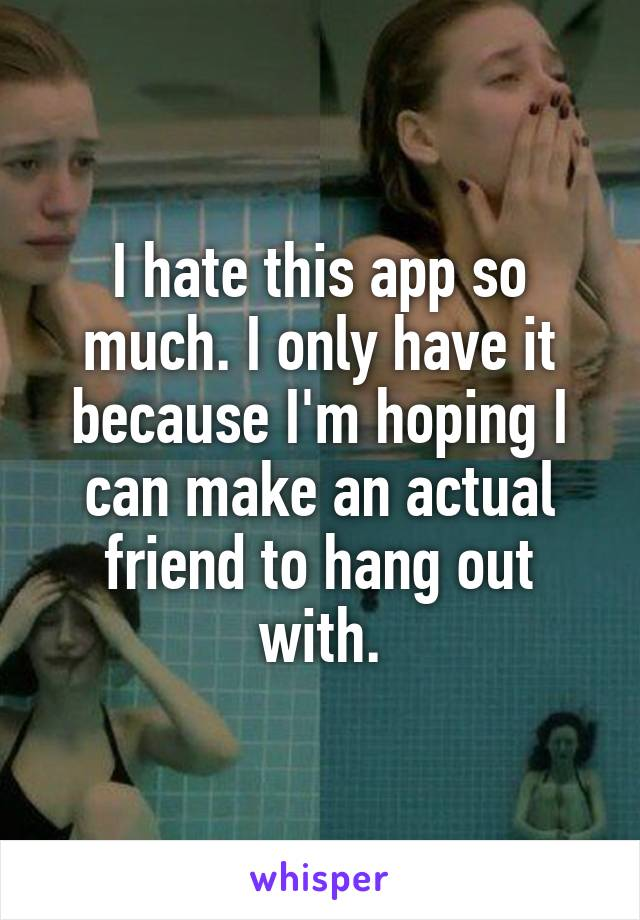 I hate this app so much. I only have it because I'm hoping I can make an actual friend to hang out with.