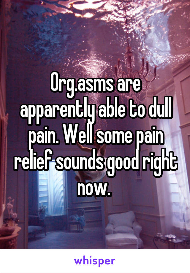 Org.asms are apparently able to dull pain. Well some pain relief sounds good right now.