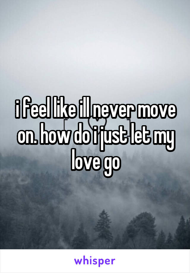 i feel like ill never move on. how do i just let my love go