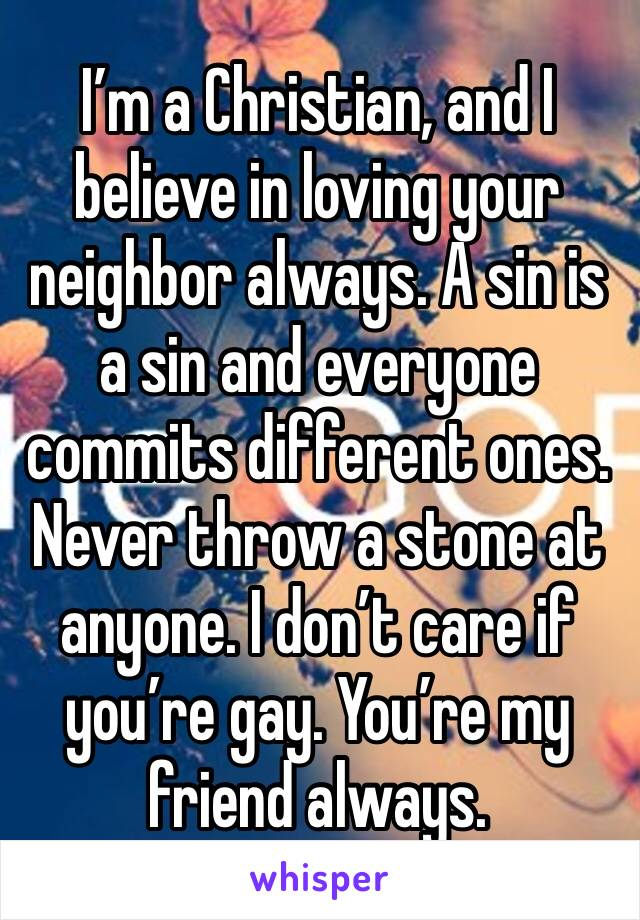 I'm a Christian, and I believe in loving your neighbor always. A sin is a sin and everyone commits different ones. Never throw a stone at anyone. I don't care if you're gay. You're my friend always.