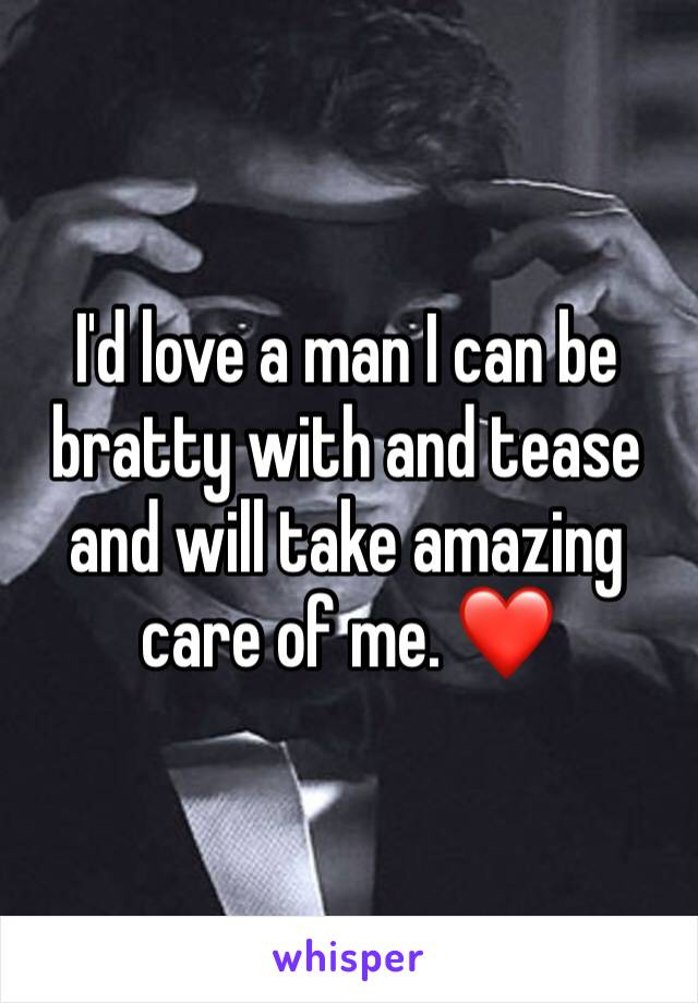 I'd love a man I can be bratty with and tease and will take amazing care of me. ❤️