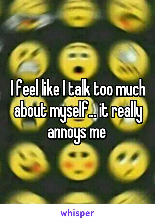 I feel like I talk too much about myself... it really annoys me