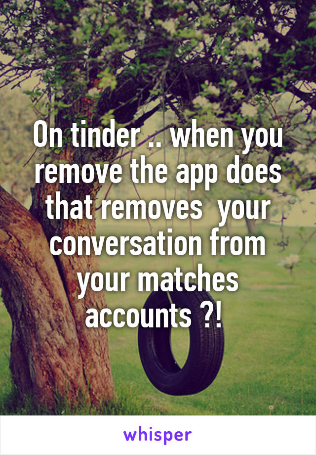 On tinder .. when you remove the app does that removes  your conversation from your matches accounts ?!