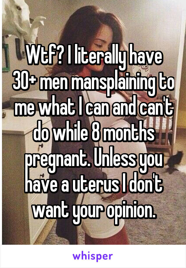 Wtf? I literally have 30+ men mansplaining to me what I can and can't do while 8 months pregnant. Unless you have a uterus I don't want your opinion.