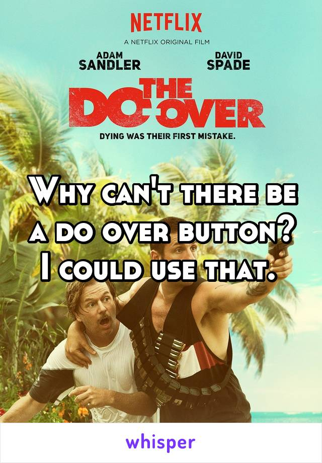 Why can't there be a do over button? I could use that.