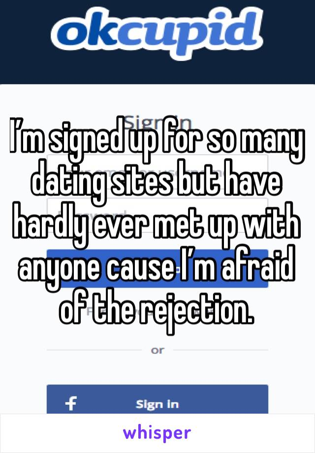 I'm signed up for so many dating sites but have hardly ever met up with anyone cause I'm afraid of the rejection.