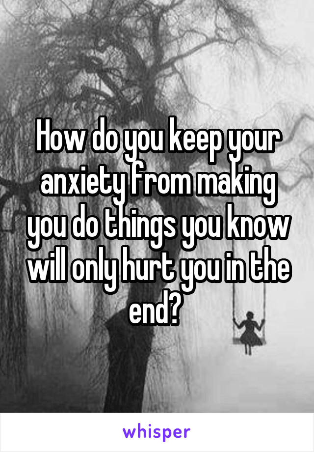 How do you keep your anxiety from making you do things you know will only hurt you in the end?