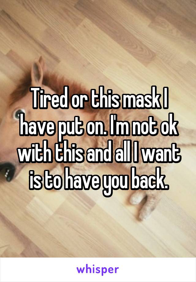 Tired or this mask I have put on. I'm not ok with this and all I want is to have you back.