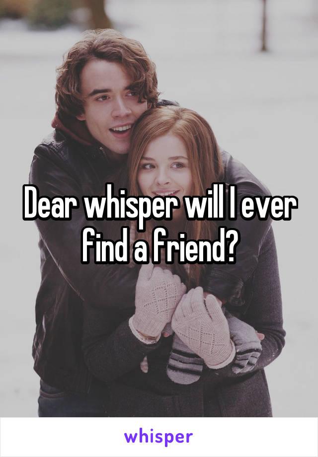 Dear whisper will I ever find a friend?