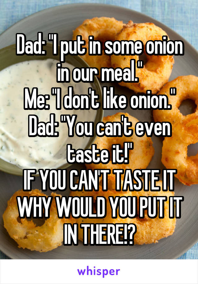 "Dad: ""I put in some onion in our meal."" Me: ""I don't like onion."" Dad: ""You can't even taste it!"" IF YOU CAN'T TASTE IT WHY WOULD YOU PUT IT IN THERE!?"