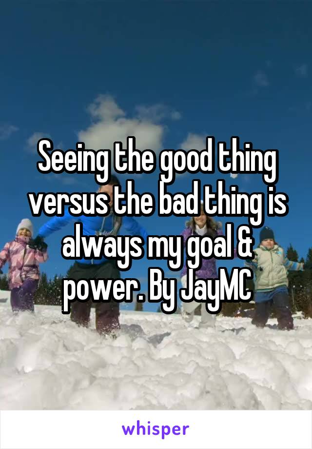 Seeing the good thing versus the bad thing is always my goal & power. By JayMC