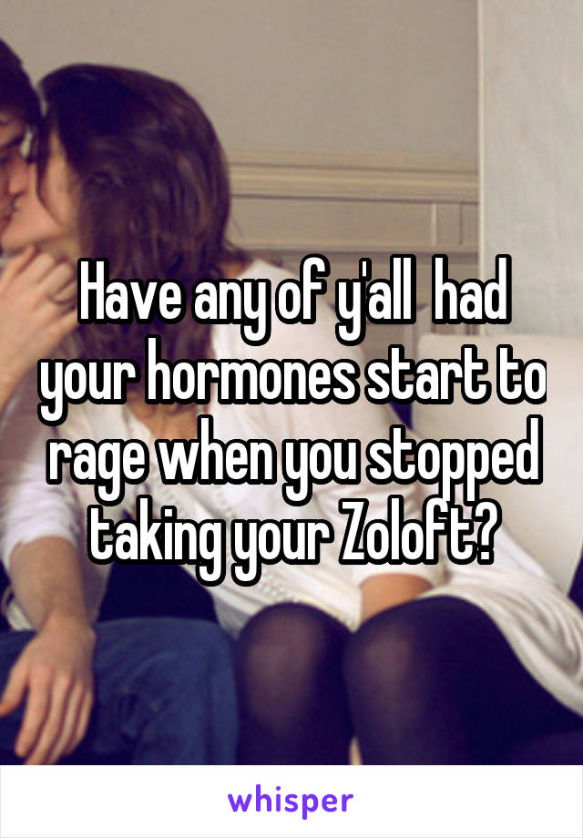 Have any of y'all  had your hormones start to rage when you stopped taking your Zoloft?