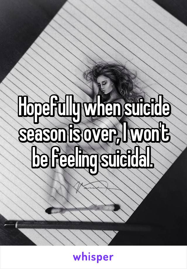 Hopefully when suicide season is over, I won't be feeling suicidal.