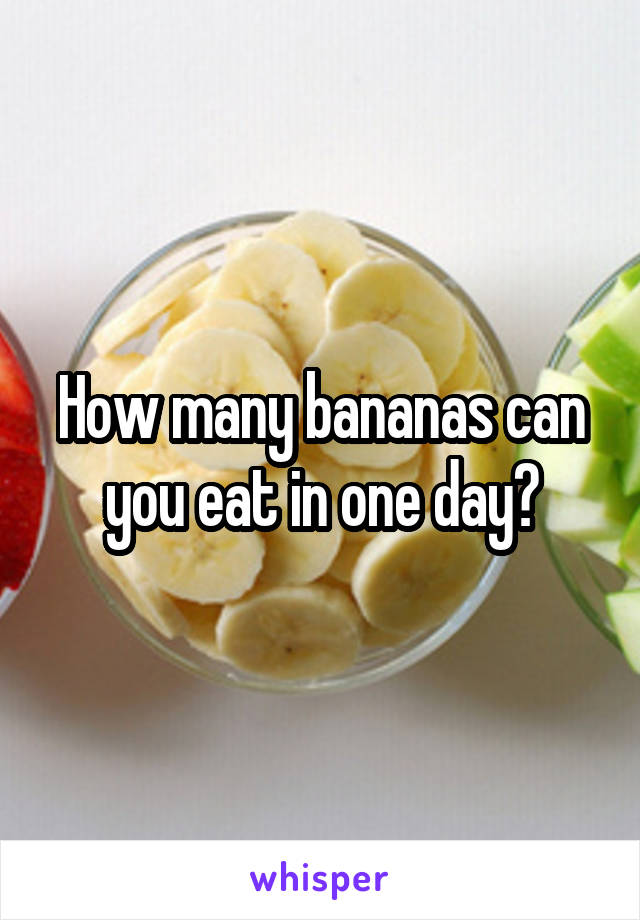 How many bananas can you eat in one day?