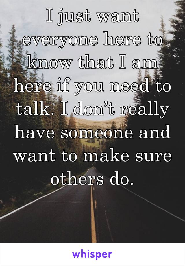 I just want everyone here to know that I am here if you need to talk. I don't really have someone and want to make sure others do.