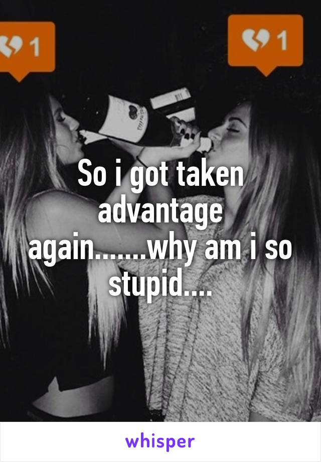 So i got taken advantage again.......why am i so stupid....