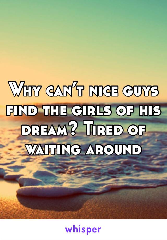 Why can't nice guys find the girls of his dream? Tired of waiting around