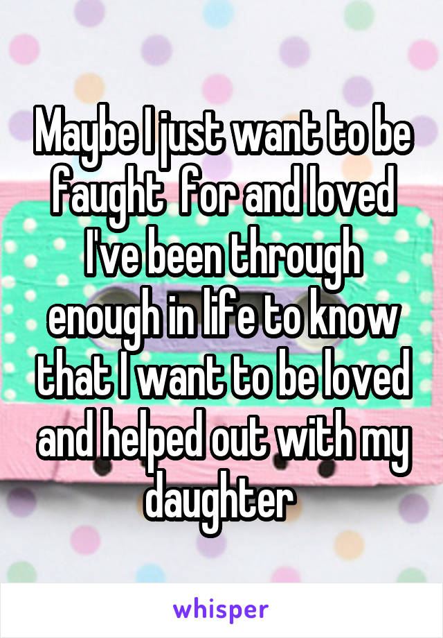 Maybe I just want to be faught  for and loved I've been through enough in life to know that I want to be loved and helped out with my daughter