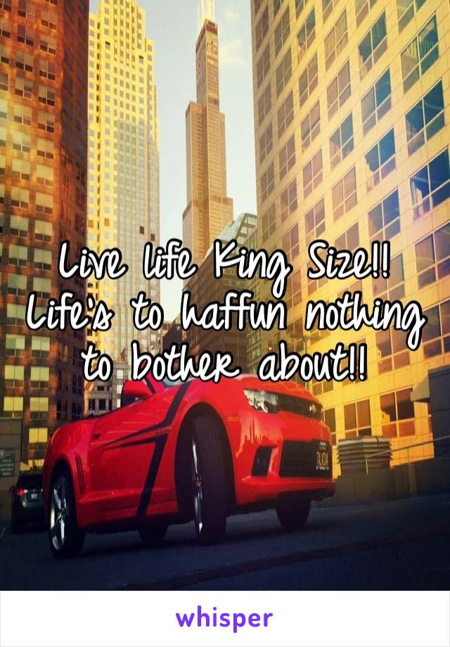 Live life King Size!! Life's to haffun nothing to bother about!!