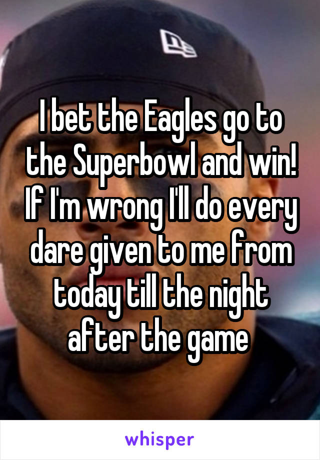 I bet the Eagles go to the Superbowl and win! If I'm wrong I'll do every dare given to me from today till the night after the game