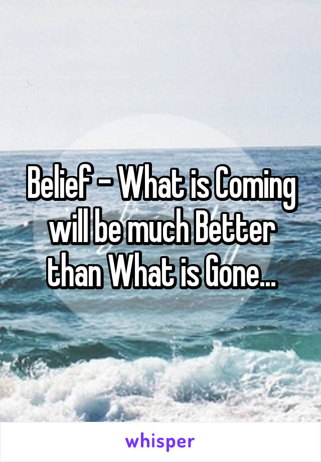 Belief - What is Coming will be much Better than What is Gone...