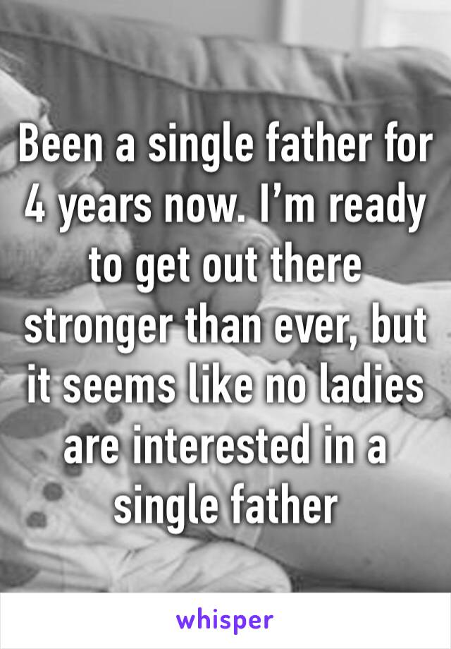 Been a single father for 4 years now. I'm ready to get out there stronger than ever, but it seems like no ladies are interested in a single father