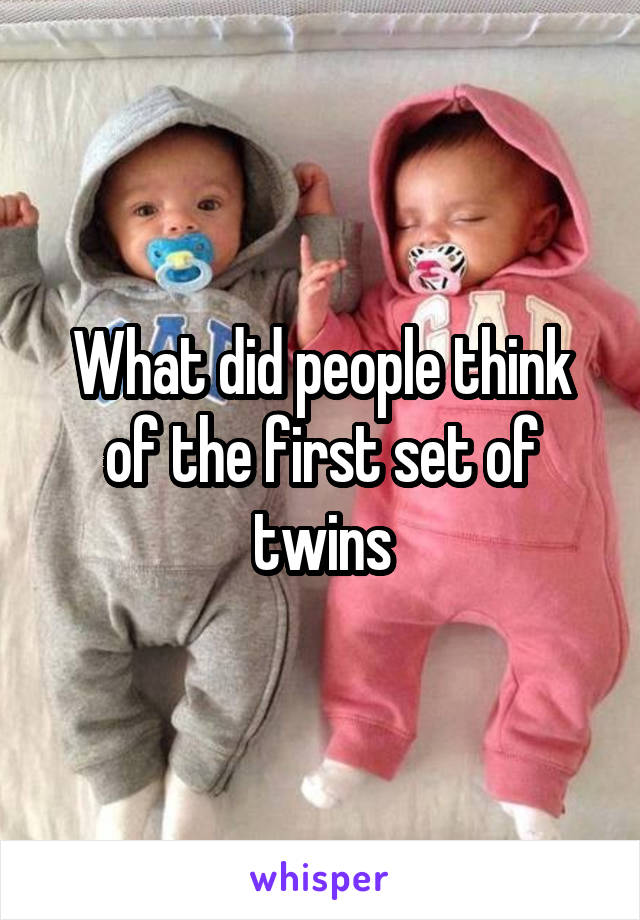What did people think of the first set of twins