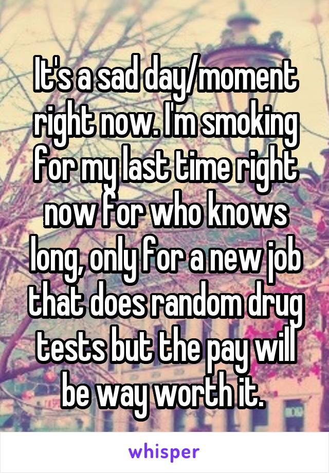 It's a sad day/moment right now. I'm smoking for my last time right now for who knows long, only for a new job that does random drug tests but the pay will be way worth it.
