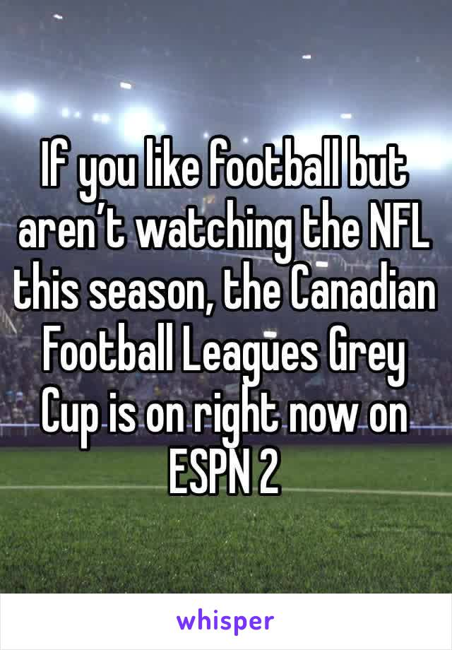 If you like football but aren't watching the NFL this season, the Canadian Football Leagues Grey Cup is on right now on ESPN 2