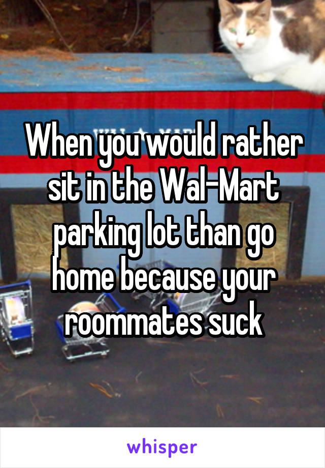 When you would rather sit in the Wal-Mart parking lot than go home because your roommates suck