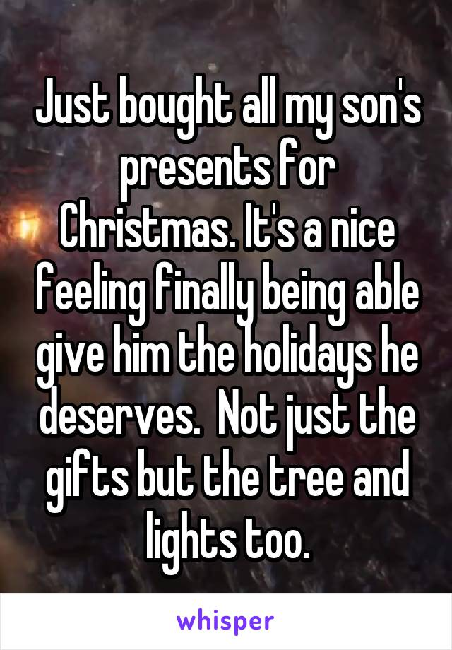Just bought all my son's presents for Christmas. It's a nice feeling finally being able give him the holidays he deserves.  Not just the gifts but the tree and lights too.