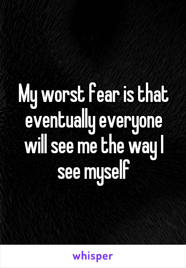 My worst fear is that eventually everyone will see me the way I see myself