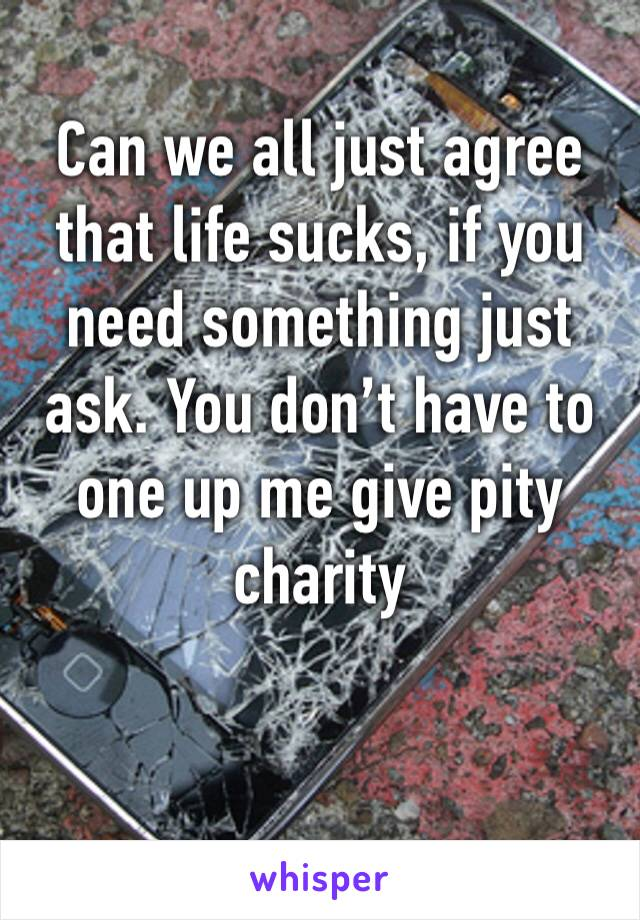 Can we all just agree that life sucks, if you need something just ask. You don't have to one up me give pity charity