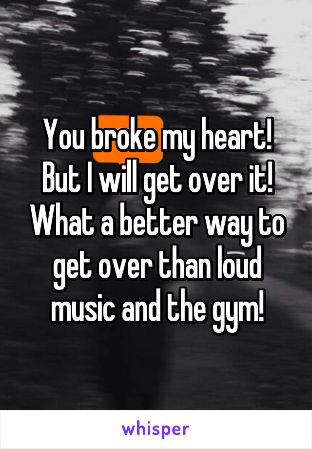 You broke my heart! But I will get over it! What a better way to get over than loud music and the gym!